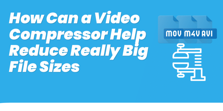 How Can a Video Compressor Help Reduce Really Big File Sizes