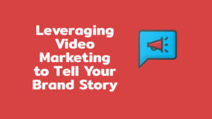Leveraging Video Marketing to Tell Your Brand Story